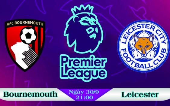 Soi kèo bóng đá Bournemouth vs Leicester 21h00, ngày 30/9 Ngoại Hạng Anh